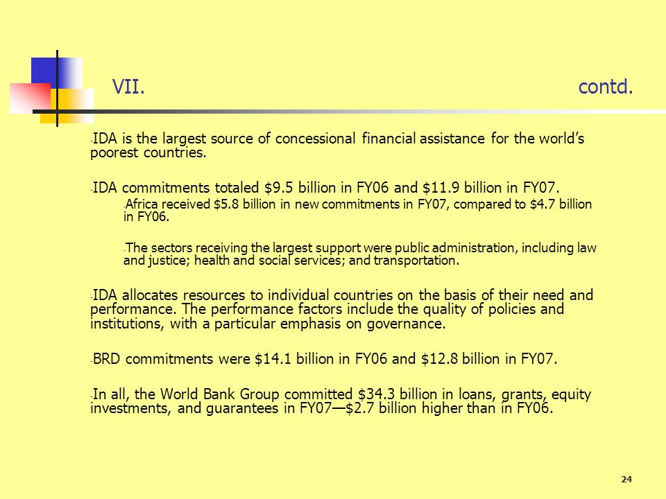 24 VII.contd. - IDA is the largest source of concessional financial assistance for the worlds poorest countries. - IDA commitments totaled $9.5 billio