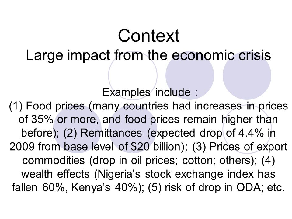 Context Large impact from the economic crisis Examples include : (1) Food prices (many countries had increases in prices of 35% or more, and food prices remain higher than before); (2) Remittances (expected drop of 4.4% in 2009 from base level of $20 billion); (3) Prices of export commodities (drop in oil prices; cotton; others); (4) wealth effects (Nigerias stock exchange index has fallen 60%, Kenyas 40%); (5) risk of drop in ODA; etc.