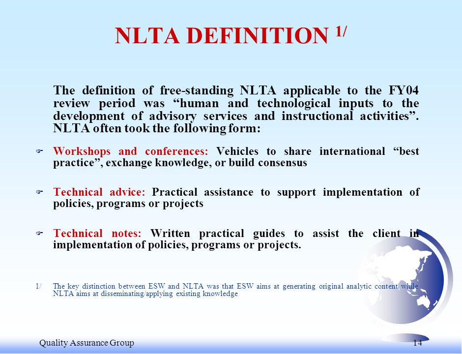 Quality Assurance Group 14 NLTA DEFINITION 1/ The definition of free-standing NLTA applicable to the FY04 review period was human and technological inputs to the development of advisory services and instructional activities.