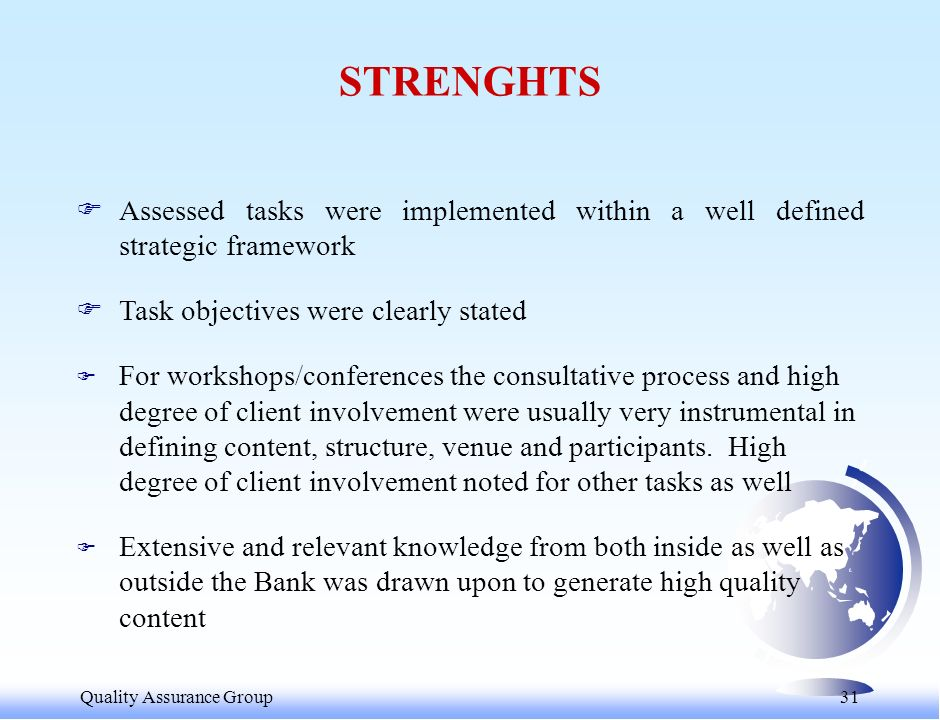 Quality Assurance Group 31 STRENGHTS FAssessed tasks were implemented within a well defined strategic framework FTask objectives were clearly stated F For workshops/conferences the consultative process and high degree of client involvement were usually very instrumental in defining content, structure, venue and participants.