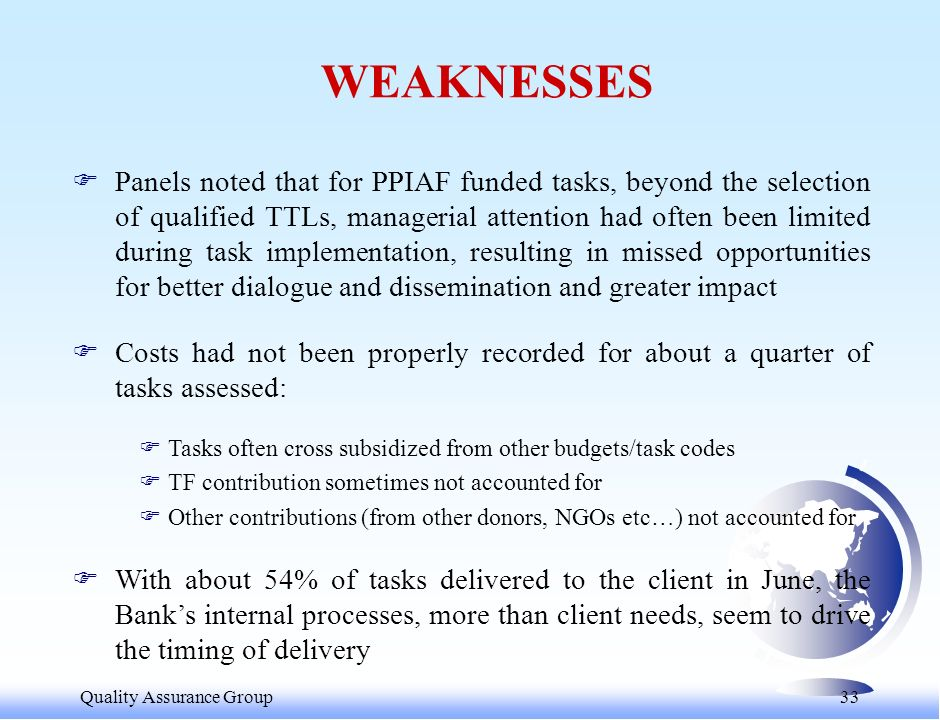 Quality Assurance Group 33 WEAKNESSES FPanels noted that for PPIAF funded tasks, beyond the selection of qualified TTLs, managerial attention had often been limited during task implementation, resulting in missed opportunities for better dialogue and dissemination and greater impact FCosts had not been properly recorded for about a quarter of tasks assessed: FTasks often cross subsidized from other budgets/task codes FTF contribution sometimes not accounted for FOther contributions (from other donors, NGOs etc…) not accounted for FWith about 54% of tasks delivered to the client in June, the Banks internal processes, more than client needs, seem to drive the timing of delivery