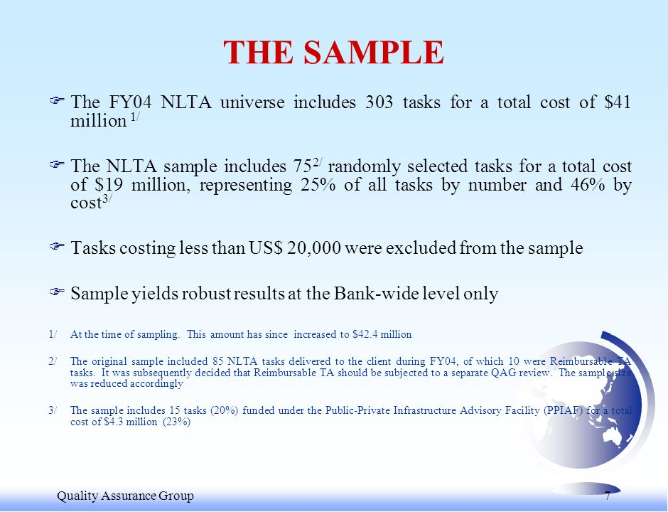 Quality Assurance Group 7 THE SAMPLE FThe FY04 NLTA universe includes 303 tasks for a total cost of $41 million 1/ FThe NLTA sample includes 75 2/ randomly selected tasks for a total cost of $19 million, representing 25% of all tasks by number and 46% by cost 3/ FTasks costing less than US$ 20,000 were excluded from the sample FSample yields robust results at the Bank-wide level only 1/ At the time of sampling.
