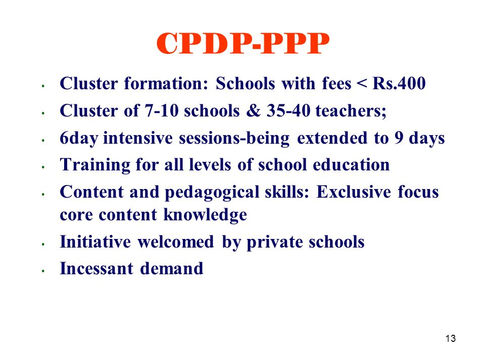 13 Cluster formation: Schools with fees < Rs.400 Cluster of 7-10 schools & 35-40 teachers; 6day intensive sessions-being extended to 9 days Training for all levels of school education Content and pedagogical skills: Exclusive focus core content knowledge Initiative welcomed by private schools Incessant demand CPDP-PPP