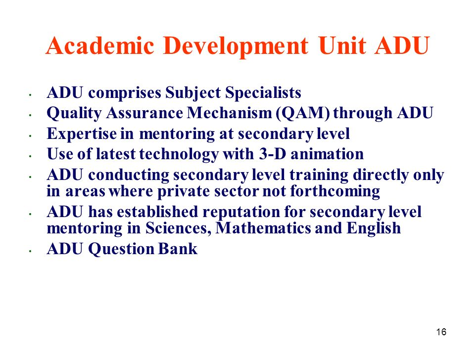 16 ADU comprises Subject Specialists Quality Assurance Mechanism (QAM) through ADU Expertise in mentoring at secondary level Use of latest technology with 3-D animation ADU conducting secondary level training directly only in areas where private sector not forthcoming ADU has established reputation for secondary level mentoring in Sciences, Mathematics and English ADU Question Bank Academic Development Unit ADU