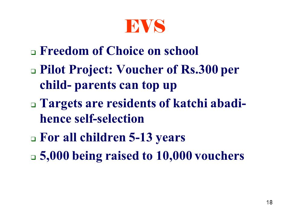 18 Freedom of Choice on school Pilot Project: Voucher of Rs.300 per child- parents can top up Targets are residents of katchi abadi- hence self-selection For all children 5-13 years 5,000 being raised to 10,000 vouchers EVS