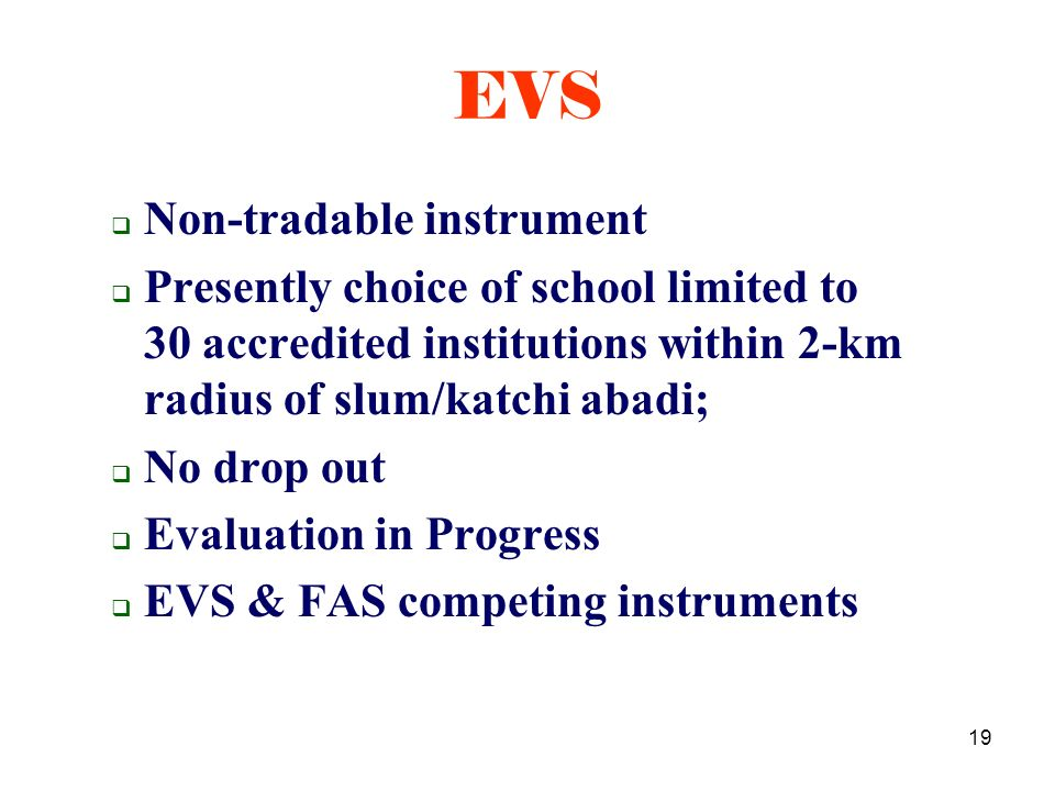 19 Non-tradable instrument Presently choice of school limited to 30 accredited institutions within 2-km radius of slum/katchi abadi; No drop out Evaluation in Progress EVS & FAS competing instruments EVS