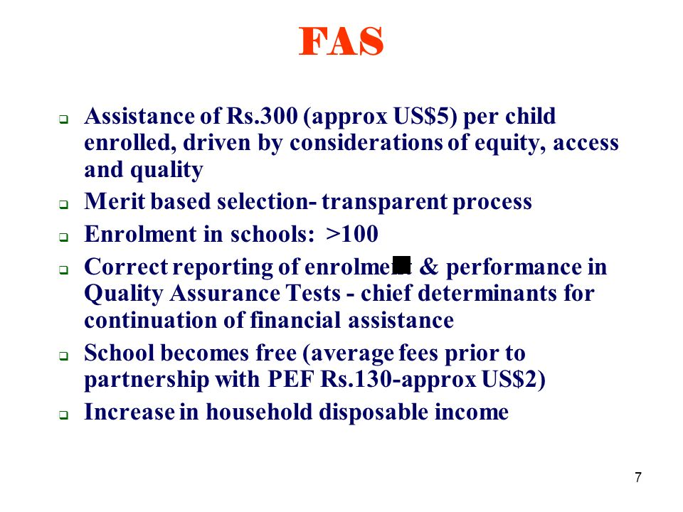 7 Assistance of Rs.300 (approx US$5) per child enrolled, driven by considerations of equity, access and quality Merit based selection- transparent process Enrolment in schools: >100 Correct reporting of enrolment & performance in Quality Assurance Tests - chief determinants for continuation of financial assistance School becomes free (average fees prior to partnership with PEF Rs.130-approx US$2) Increase in household disposable income FAS