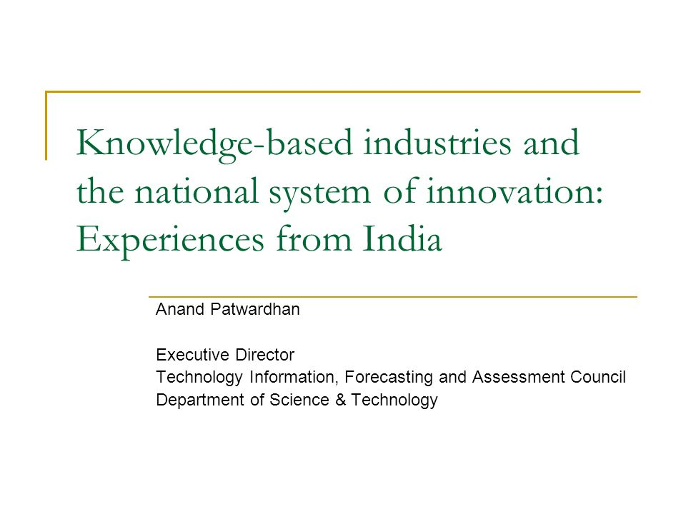 Knowledge-based industries and the national system of innovation: Experiences from India Anand Patwardhan Executive Director Technology Information, Forecasting and Assessment Council Department of Science & Technology