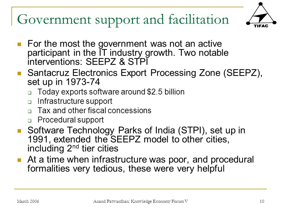 March 2006 Anand Patwardhan: Knowledge Economy Forum V 10 Government support and facilitation For the most the government was not an active participant in the IT industry growth.