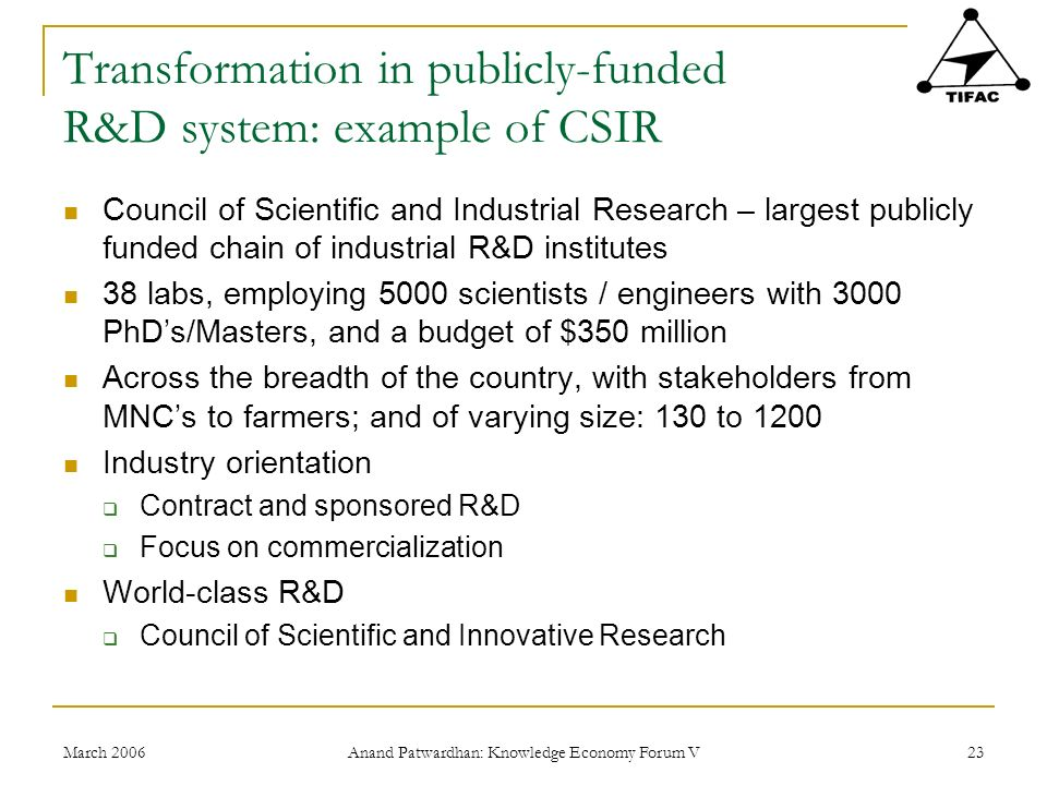 March 2006 Anand Patwardhan: Knowledge Economy Forum V 23 Transformation in publicly-funded R&D system: example of CSIR Council of Scientific and Industrial Research – largest publicly funded chain of industrial R&D institutes 38 labs, employing 5000 scientists / engineers with 3000 PhDs/Masters, and a budget of $350 million Across the breadth of the country, with stakeholders from MNCs to farmers; and of varying size: 130 to 1200 Industry orientation Contract and sponsored R&D Focus on commercialization World-class R&D Council of Scientific and Innovative Research