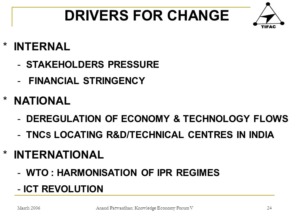 March 2006 Anand Patwardhan: Knowledge Economy Forum V 24 DRIVERS FOR CHANGE *INTERNAL - STAKEHOLDERS PRESSURE - FINANCIAL STRINGENCY *NATIONAL - DEREGULATION OF ECONOMY & TECHNOLOGY FLOWS - TNC S LOCATING R&D/TECHNICAL CENTRES IN INDIA *INTERNATIONAL - WTO : HARMONISATION OF IPR REGIMES - ICT REVOLUTION