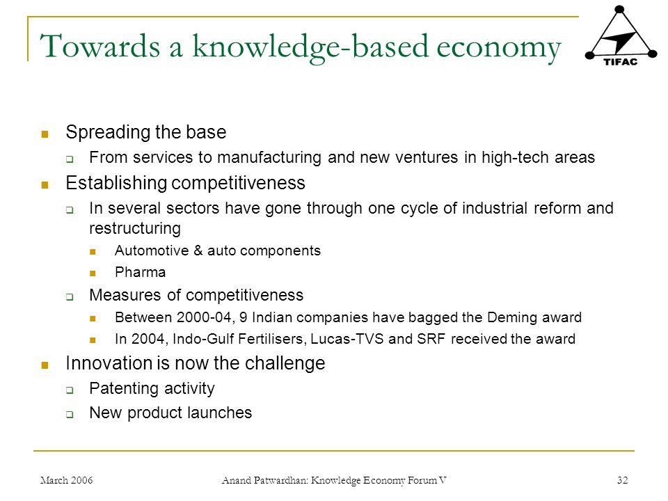 March 2006 Anand Patwardhan: Knowledge Economy Forum V 32 Towards a knowledge-based economy Spreading the base From services to manufacturing and new ventures in high-tech areas Establishing competitiveness In several sectors have gone through one cycle of industrial reform and restructuring Automotive & auto components Pharma Measures of competitiveness Between , 9 Indian companies have bagged the Deming award In 2004, Indo-Gulf Fertilisers, Lucas-TVS and SRF received the award Innovation is now the challenge Patenting activity New product launches