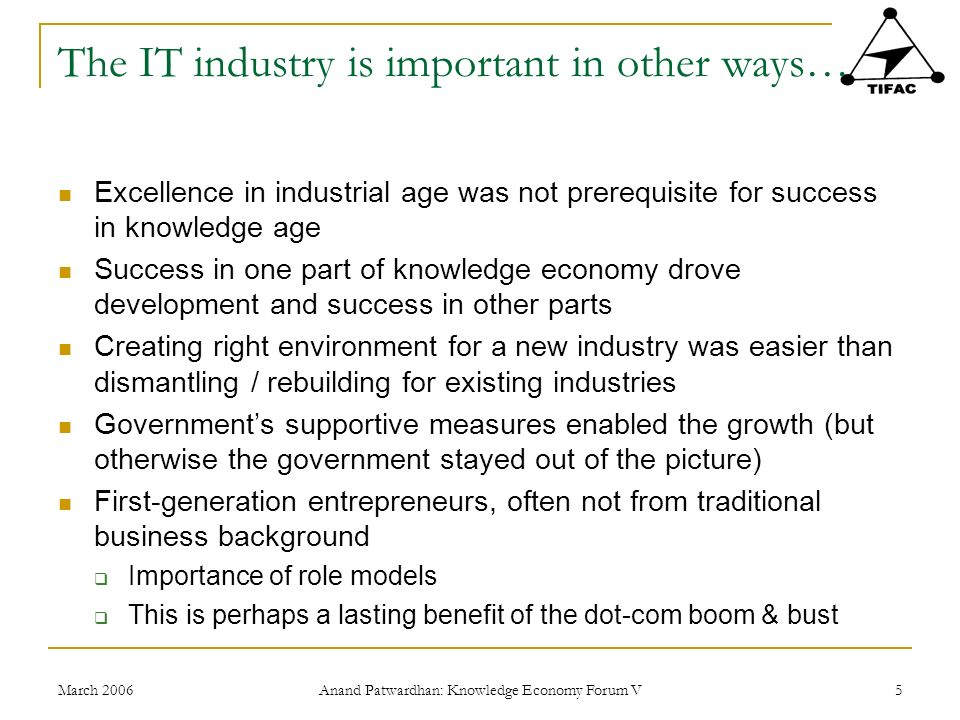 March 2006 Anand Patwardhan: Knowledge Economy Forum V 5 The IT industry is important in other ways… Excellence in industrial age was not prerequisite for success in knowledge age Success in one part of knowledge economy drove development and success in other parts Creating right environment for a new industry was easier than dismantling / rebuilding for existing industries Governments supportive measures enabled the growth (but otherwise the government stayed out of the picture) First-generation entrepreneurs, often not from traditional business background Importance of role models This is perhaps a lasting benefit of the dot-com boom & bust