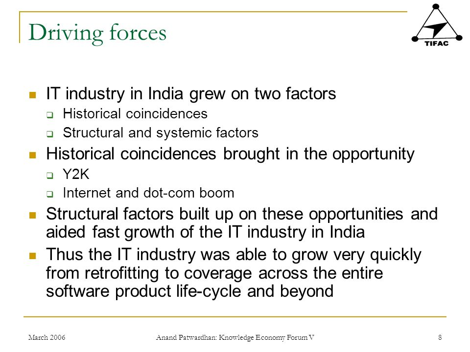 March 2006 Anand Patwardhan: Knowledge Economy Forum V 8 Driving forces IT industry in India grew on two factors Historical coincidences Structural and systemic factors Historical coincidences brought in the opportunity Y2K Internet and dot-com boom Structural factors built up on these opportunities and aided fast growth of the IT industry in India Thus the IT industry was able to grow very quickly from retrofitting to coverage across the entire software product life-cycle and beyond