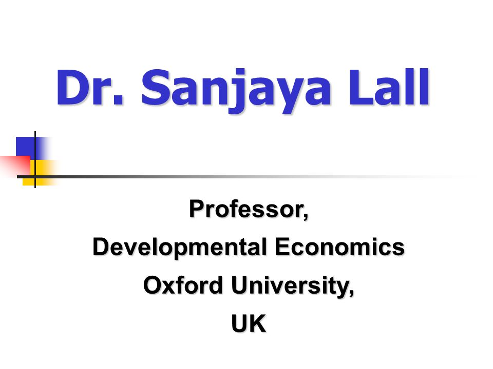 Dr. Sanjaya Lall Professor, Developmental Economics Oxford University, UK