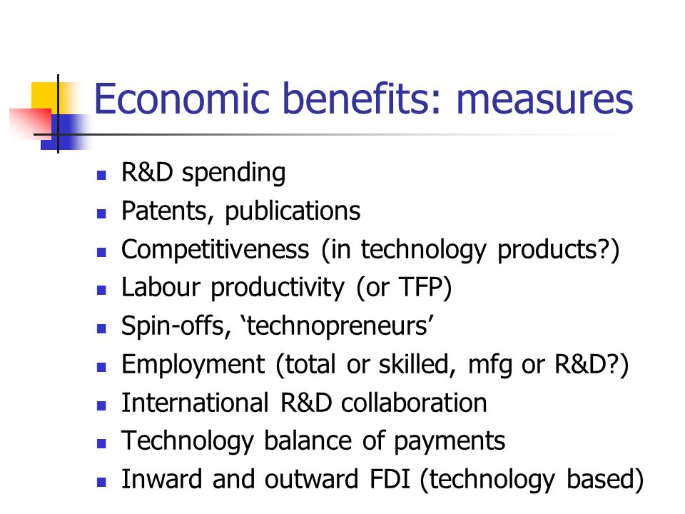 Economic benefits: measures R&D spending Patents, publications Competitiveness (in technology products?) Labour productivity (or TFP) Spin-offs, techn