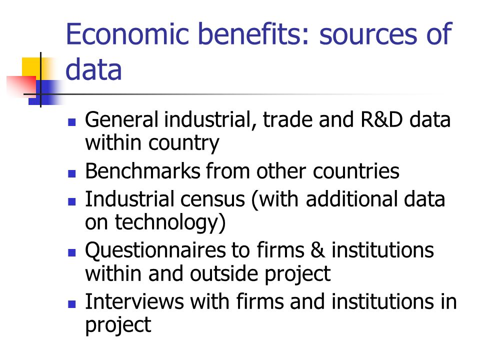 Economic benefits: sources of data General industrial, trade and R&D data within country Benchmarks from other countries Industrial census (with addit