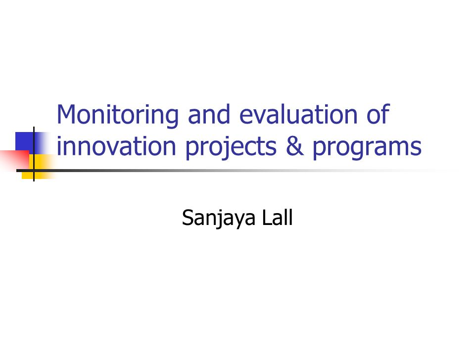 Monitoring and evaluation of innovation projects & programs Sanjaya Lall