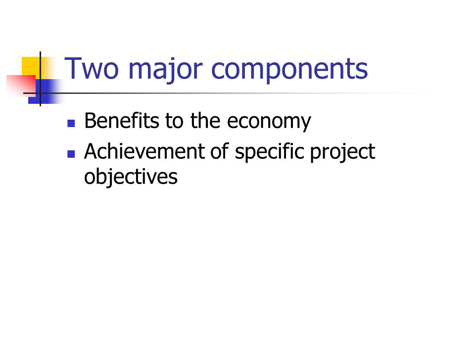Two major components Benefits to the economy Achievement of specific project objectives