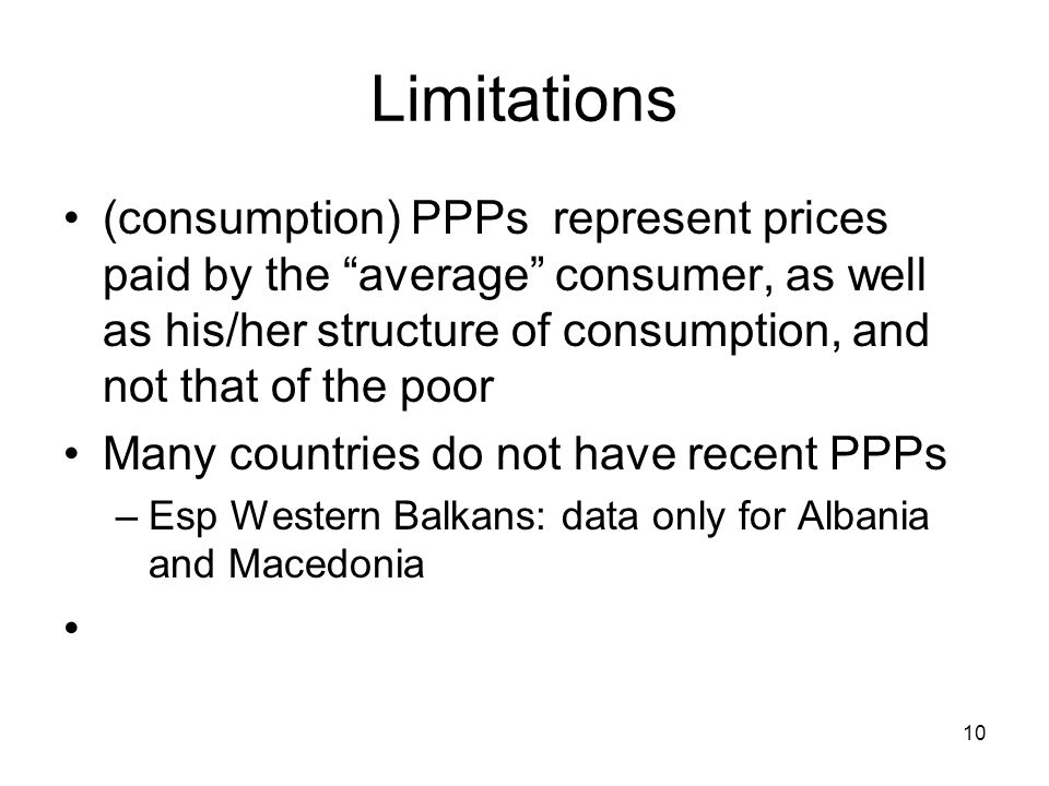 10 Limitations (consumption) PPPs represent prices paid by the average consumer, as well as his/her structure of consumption, and not that of the poor Many countries do not have recent PPPs –Esp Western Balkans: data only for Albania and Macedonia