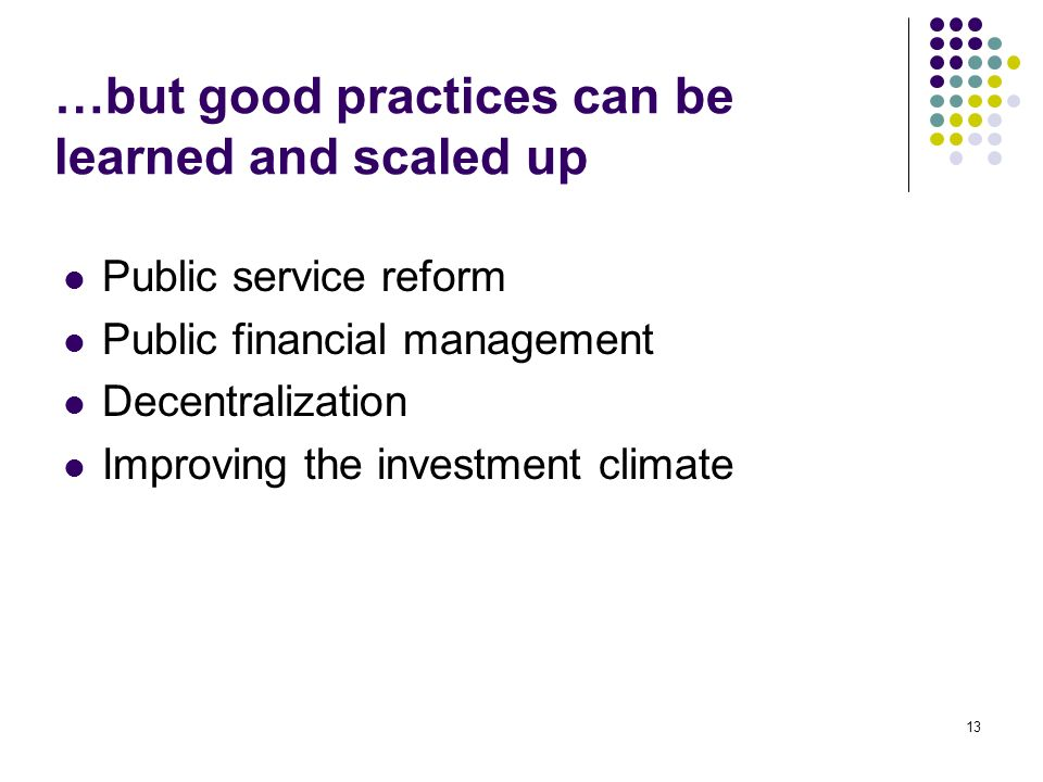 13 …but good practices can be learned and scaled up Public service reform Public financial management Decentralization Improving the investment climat