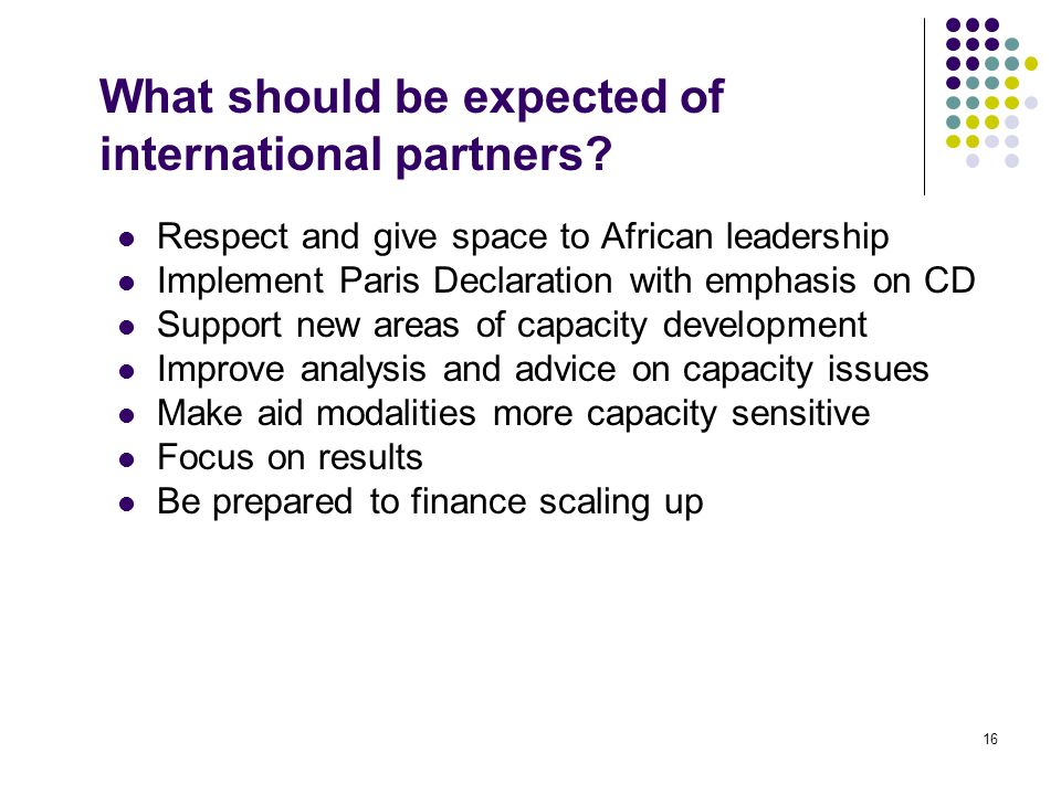 16 What should be expected of international partners? Respect and give space to African leadership Implement Paris Declaration with emphasis on CD Sup