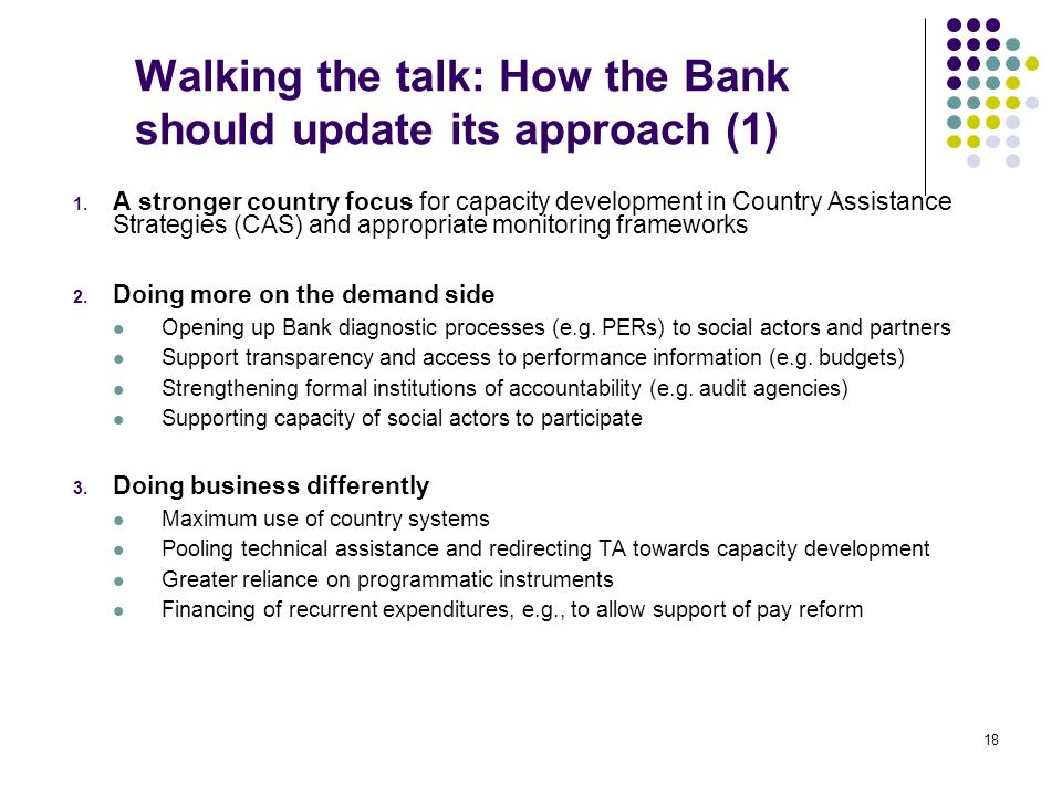 18 Walking the talk: How the Bank should update its approach (1) 1. A stronger country focus for capacity development in Country Assistance Strategies