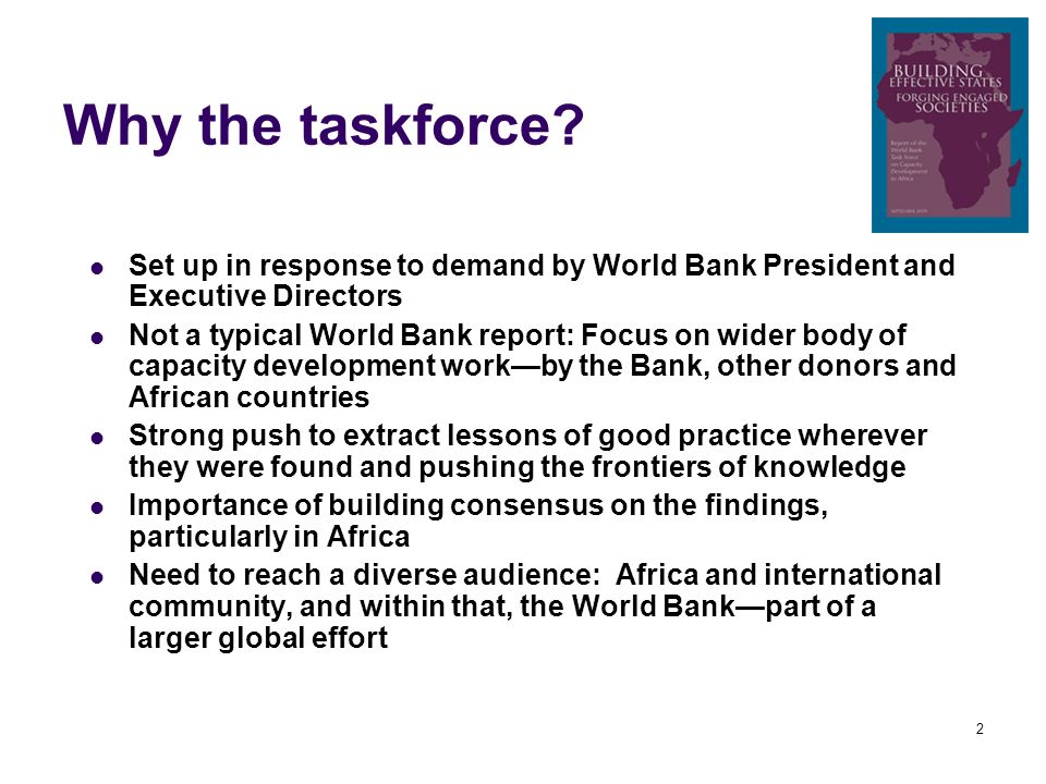 2 Why the taskforce? Set up in response to demand by World Bank President and Executive Directors Not a typical World Bank report: Focus on wider body
