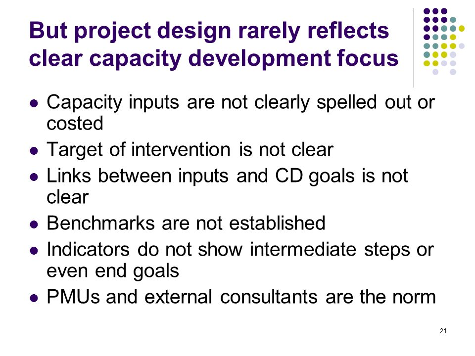 21 But project design rarely reflects clear capacity development focus Capacity inputs are not clearly spelled out or costed Target of intervention is not clear Links between inputs and CD goals is not clear Benchmarks are not established Indicators do not show intermediate steps or even end goals PMUs and external consultants are the norm