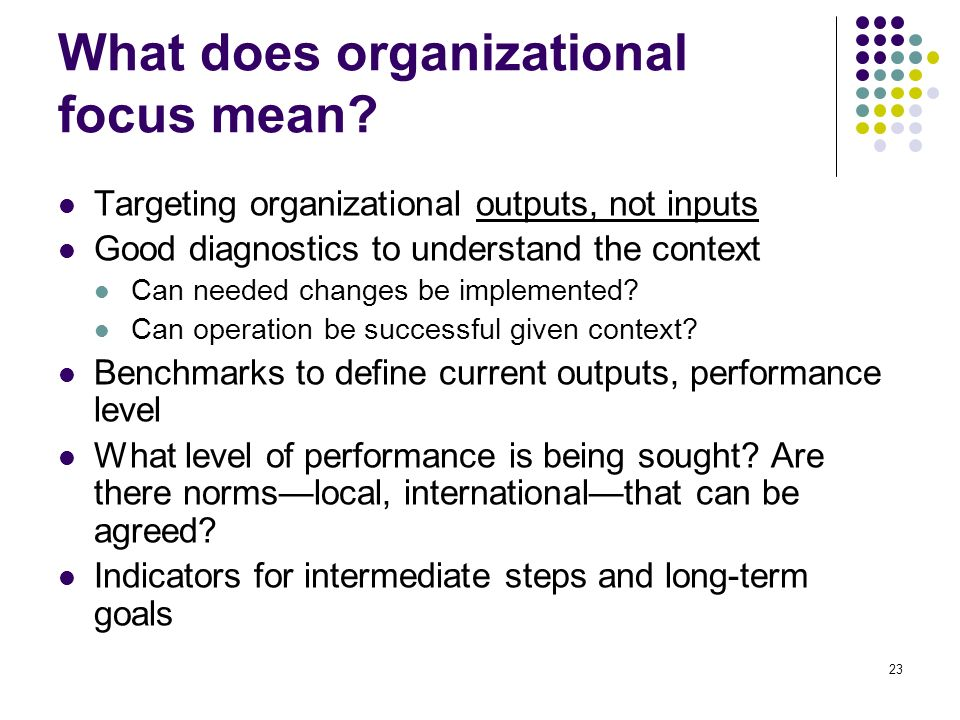 23 What does organizational focus mean? Targeting organizational outputs, not inputs Good diagnostics to understand the context Can needed changes be
