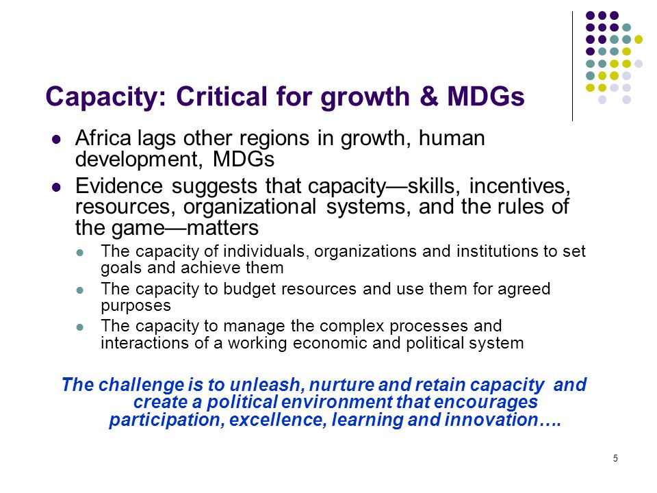 5 Capacity: Critical for growth & MDGs Africa lags other regions in growth, human development, MDGs Evidence suggests that capacityskills, incentives,