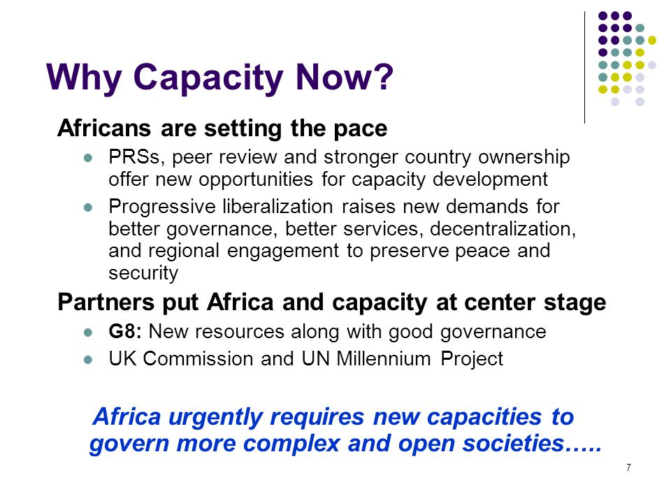 7 Why Capacity Now? Africans are setting the pace PRSs, peer review and stronger country ownership offer new opportunities for capacity development Pr