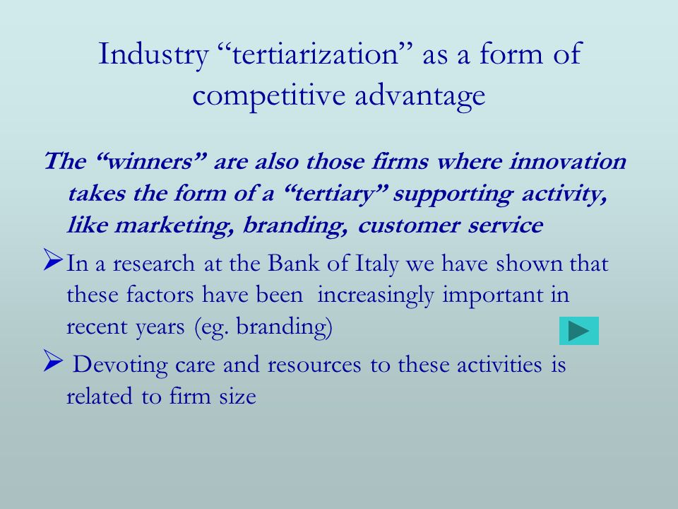 Industry tertiarization as a form of competitive advantage The winners are also those firms where innovation takes the form of a tertiary supporting activity, like marketing, branding, customer service In a research at the Bank of Italy we have shown that these factors have been increasingly important in recent years (eg.