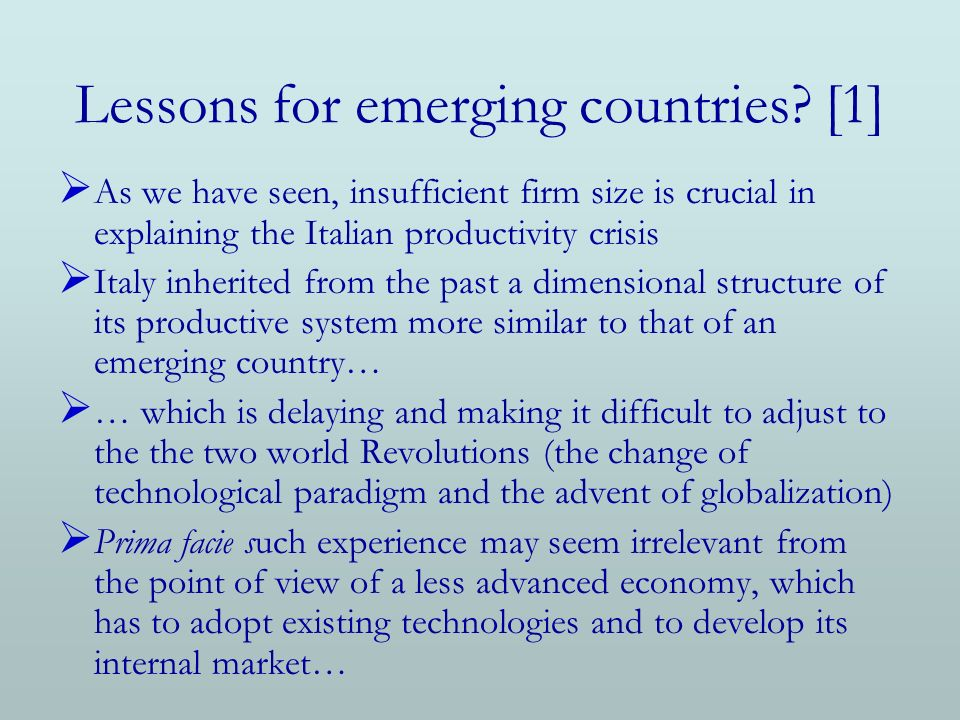 Lessons for emerging countries? [1] As we have seen, insufficient firm size is crucial in explaining the Italian productivity crisis Italy inherited f