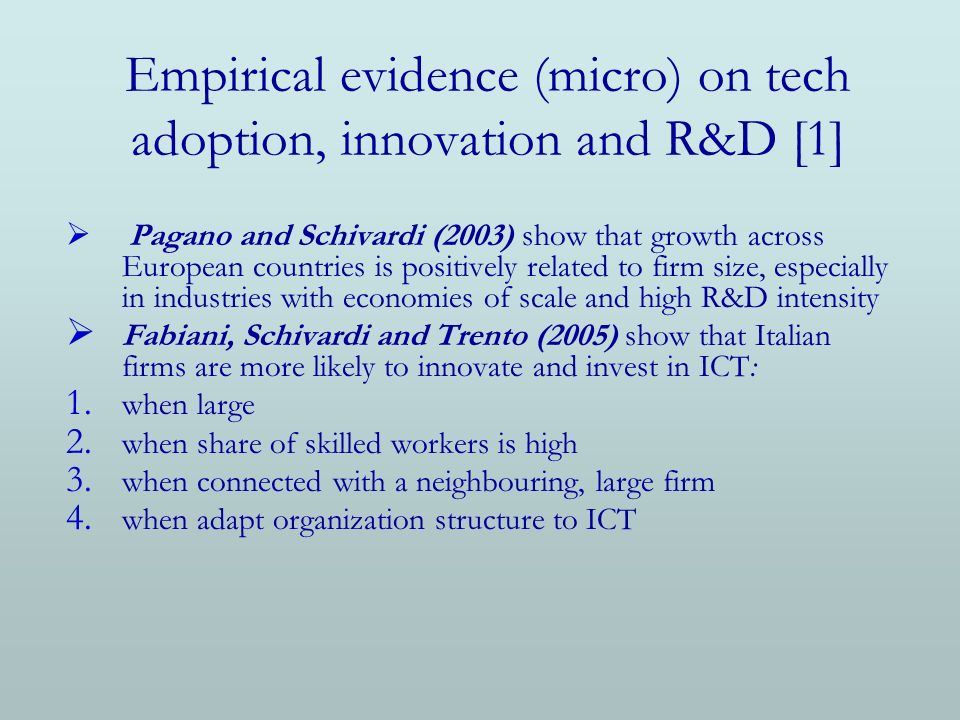 Empirical evidence (micro) on tech adoption, innovation and R&D [1] Pagano and Schivardi (2003) show that growth across European countries is positively related to firm size, especially in industries with economies of scale and high R&D intensity Fabiani, Schivardi and Trento (2005) show that Italian firms are more likely to innovate and invest in ICT: 1.