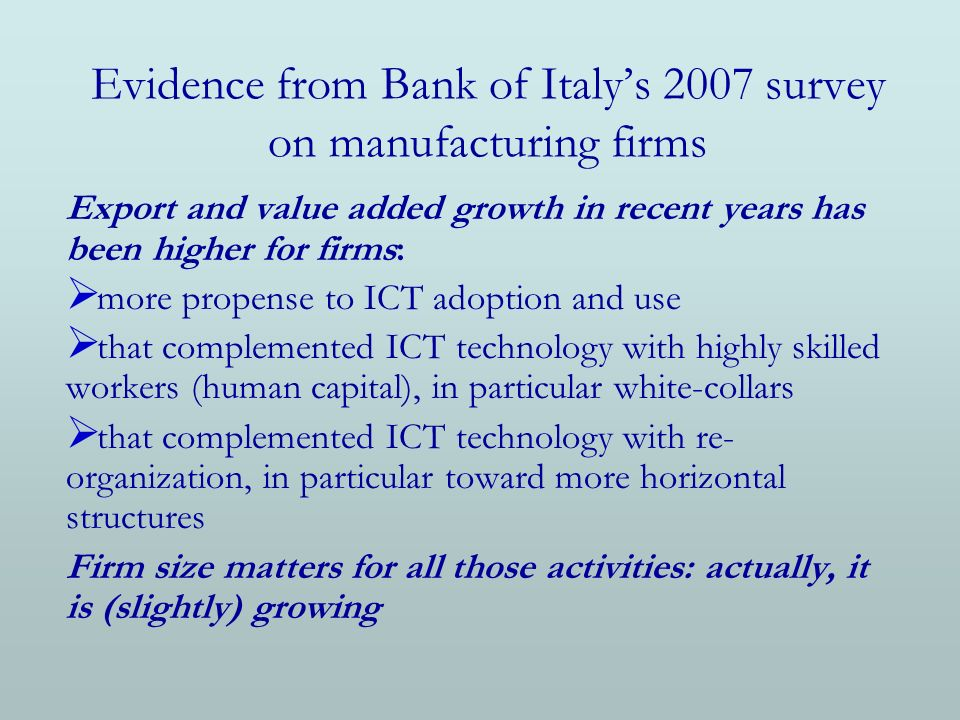 Evidence from Bank of Italys 2007 survey on manufacturing firms Export and value added growth in recent years has been higher for firms: more propense to ICT adoption and use that complemented ICT technology with highly skilled workers (human capital), in particular white-collars that complemented ICT technology with re- organization, in particular toward more horizontal structures Firm size matters for all those activities: actually, it is (slightly) growing