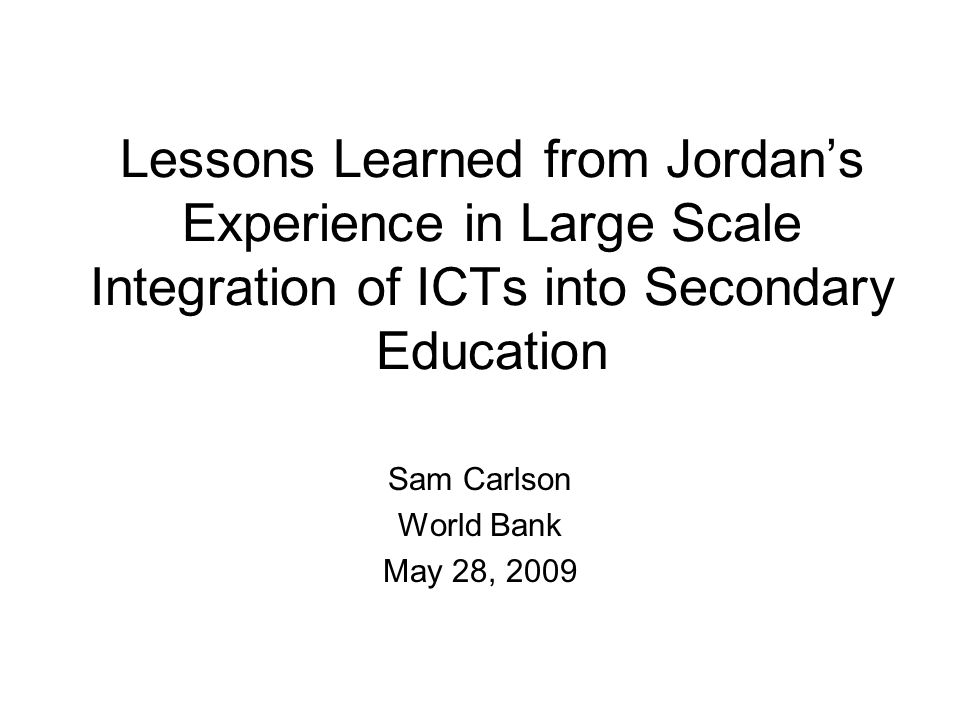 Lessons Learned from Jordans Experience in Large Scale Integration of ICTs into Secondary Education Sam Carlson World Bank May 28, 2009