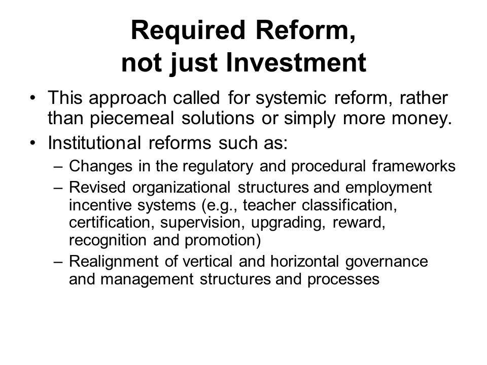 Required Reform, not just Investment This approach called for systemic reform, rather than piecemeal solutions or simply more money.