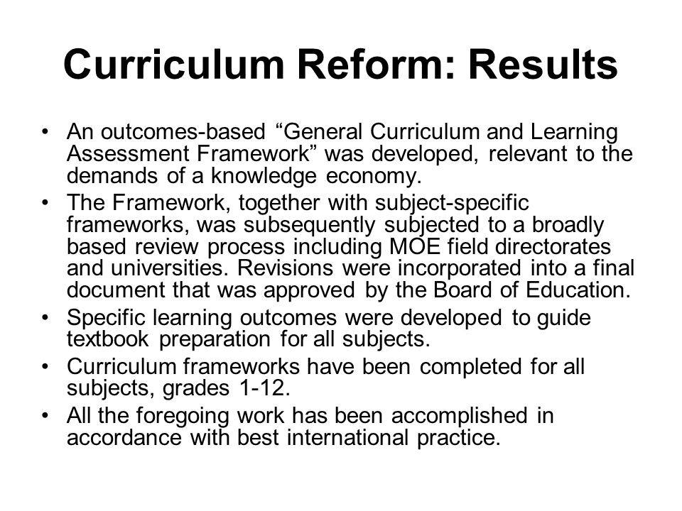 Curriculum Reform: Results An outcomes-based General Curriculum and Learning Assessment Framework was developed, relevant to the demands of a knowledge economy.
