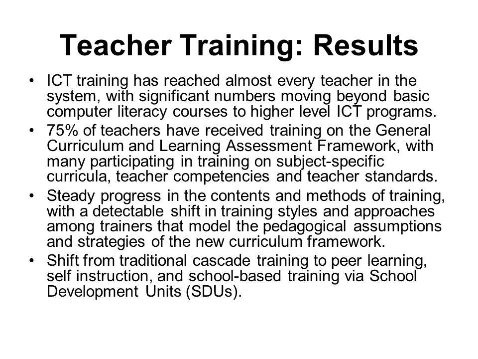 Teacher Training: Results ICT training has reached almost every teacher in the system, with significant numbers moving beyond basic computer literacy courses to higher level ICT programs.