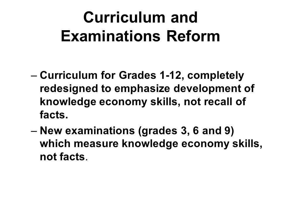 Curriculum and Examinations Reform –Curriculum for Grades 1-12, completely redesigned to emphasize development of knowledge economy skills, not recall of facts.