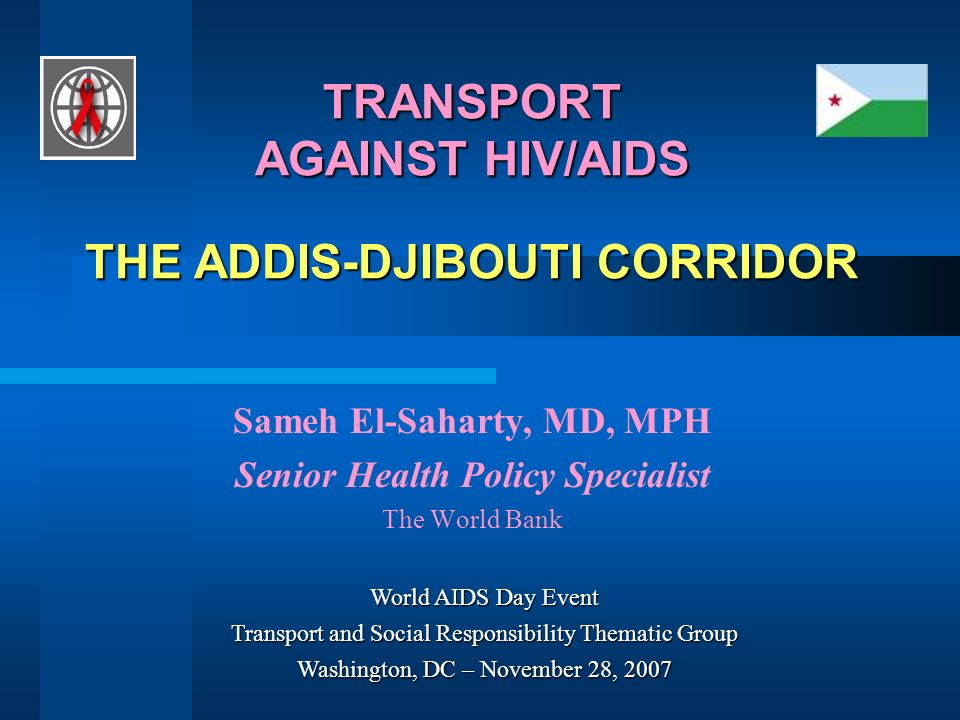 TRANSPORT AGAINST HIV/AIDS THE ADDIS-DJIBOUTI CORRIDOR Sameh El-Saharty, MD, MPH Senior Health Policy Specialist The World Bank World AIDS Day Event Transport and Social Responsibility Thematic Group Washington, DC – November 28, 2007