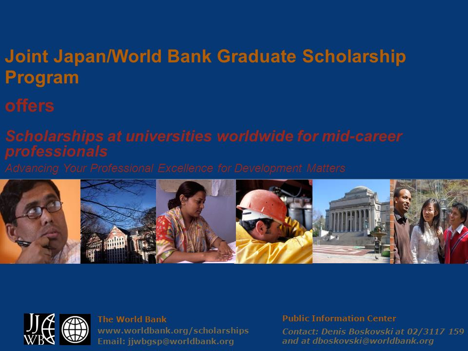 The World Bank www.worldbank.org/scholarships Email: jjwbgsp@worldbank.org Joint Japan/World Bank Graduate Scholarship Program offers Scholarships at