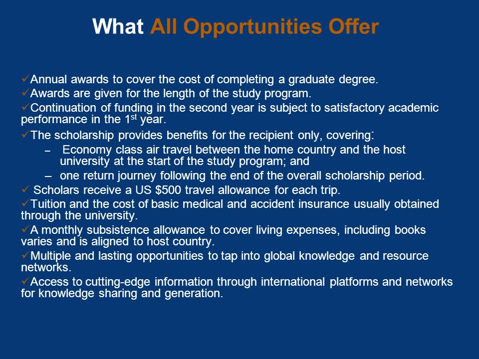 What All Opportunities Offer Annual awards to cover the cost of completing a graduate degree. Awards are given for the length of the study program. Co