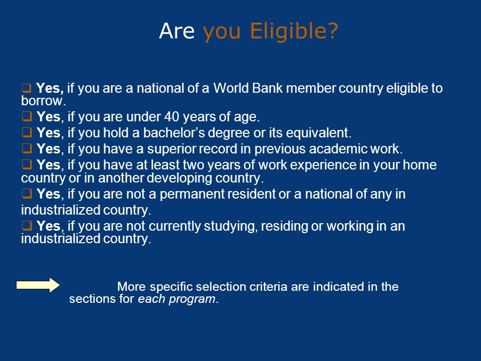 Are you Eligible? Yes, if you are a national of a World Bank member country eligible to borrow. Yes, if you are under 40 years of age. Yes, if you hol
