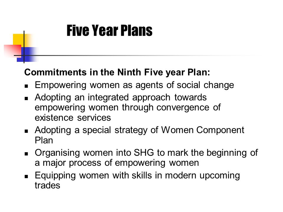 Five Year Plans Commitments in the Ninth Five year Plan: Empowering women as agents of social change Adopting an integrated approach towards empowerin