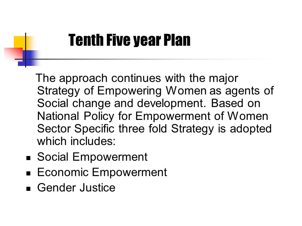 Tenth Five year Plan The approach continues with the major Strategy of Empowering Women as agents of Social change and development. Based on National