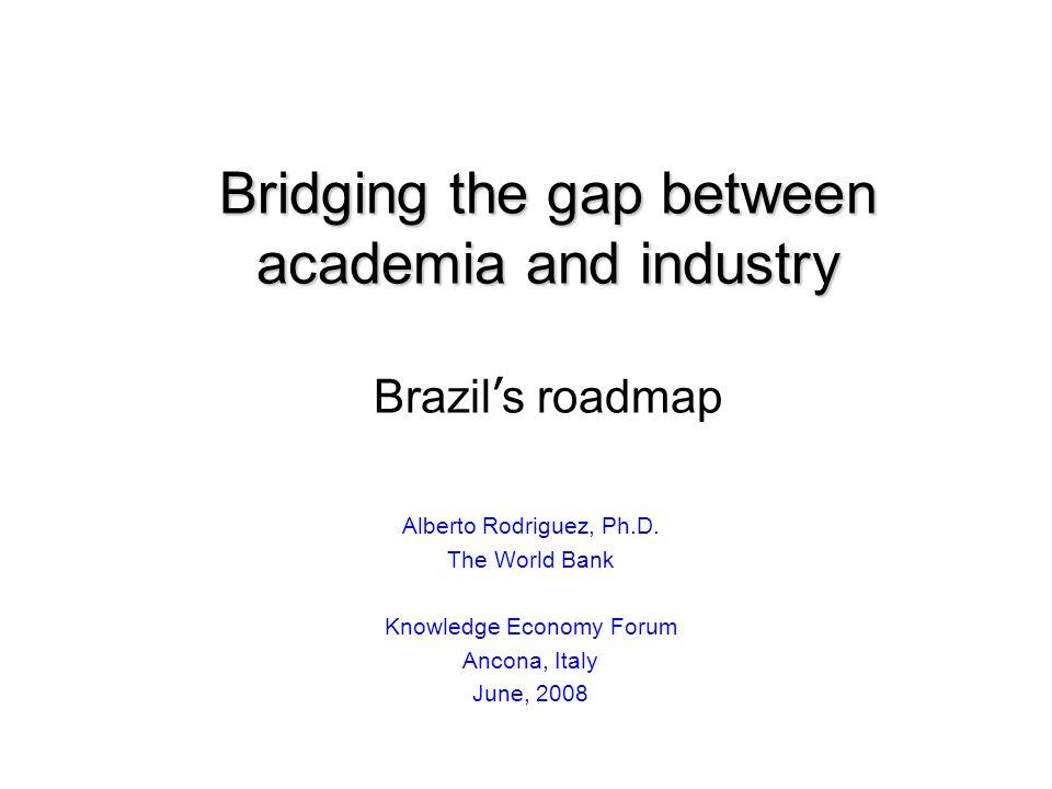 Bridging the gap between academia and industry Bridging the gap between academia and industry Brazil s roadmap Alberto Rodriguez, Ph.D.