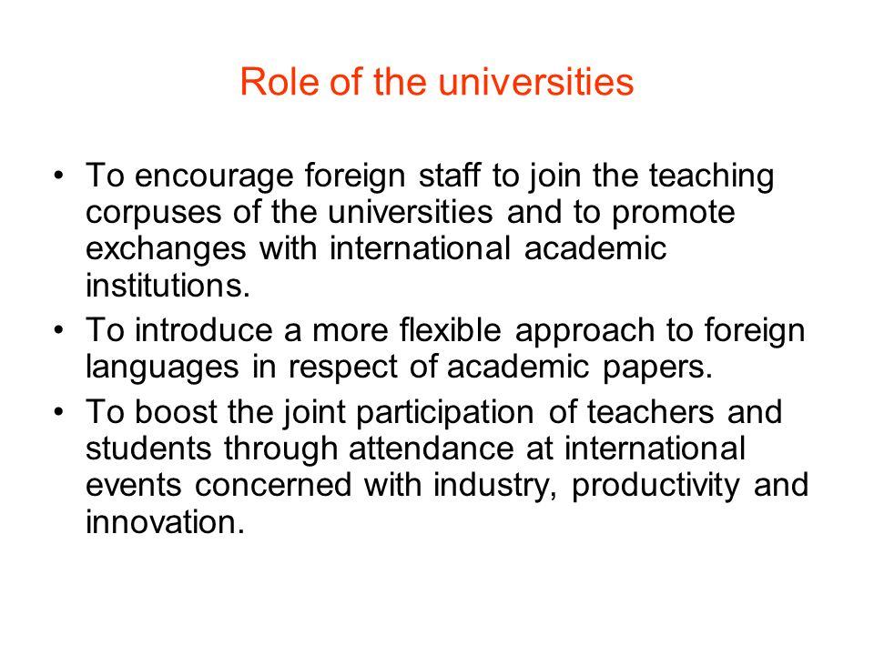 Role of the universities To encourage foreign staff to join the teaching corpuses of the universities and to promote exchanges with international academic institutions.