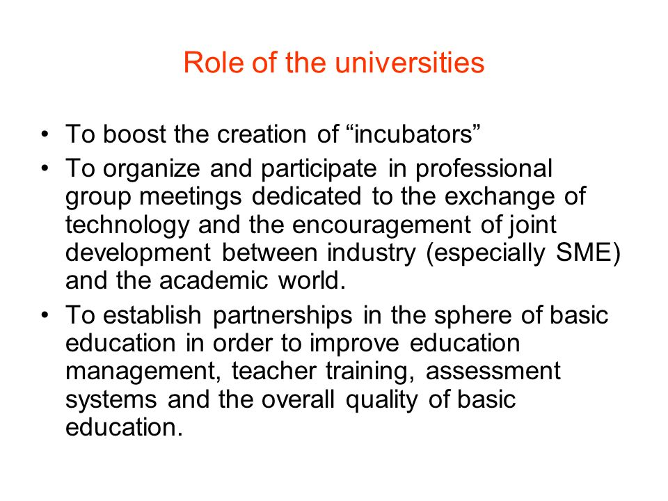 Role of the universities To boost the creation of incubators To organize and participate in professional group meetings dedicated to the exchange of technology and the encouragement of joint development between industry (especially SME) and the academic world.
